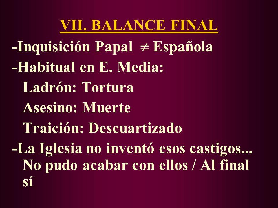 VII. BALANCE FINAL -Inquisición Papal  Española. -Habitual en E. Media: Ladrón: Tortura. Asesino: Muerte.