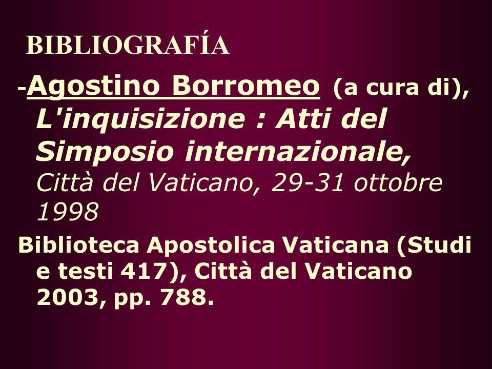 BIBLIOGRAFÍA -Agostino Borromeo (a cura di), L inquisizione : Atti del Simposio internazionale, Città del Vaticano, 29-31 ottobre 1998.