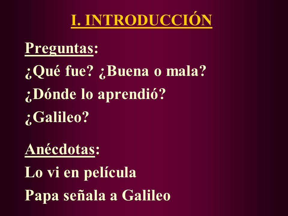 I. INTRODUCCIÓN Preguntas: ¿Qué fue ¿Buena o mala ¿Dónde lo aprendió ¿Galileo Anécdotas: Lo vi en película.