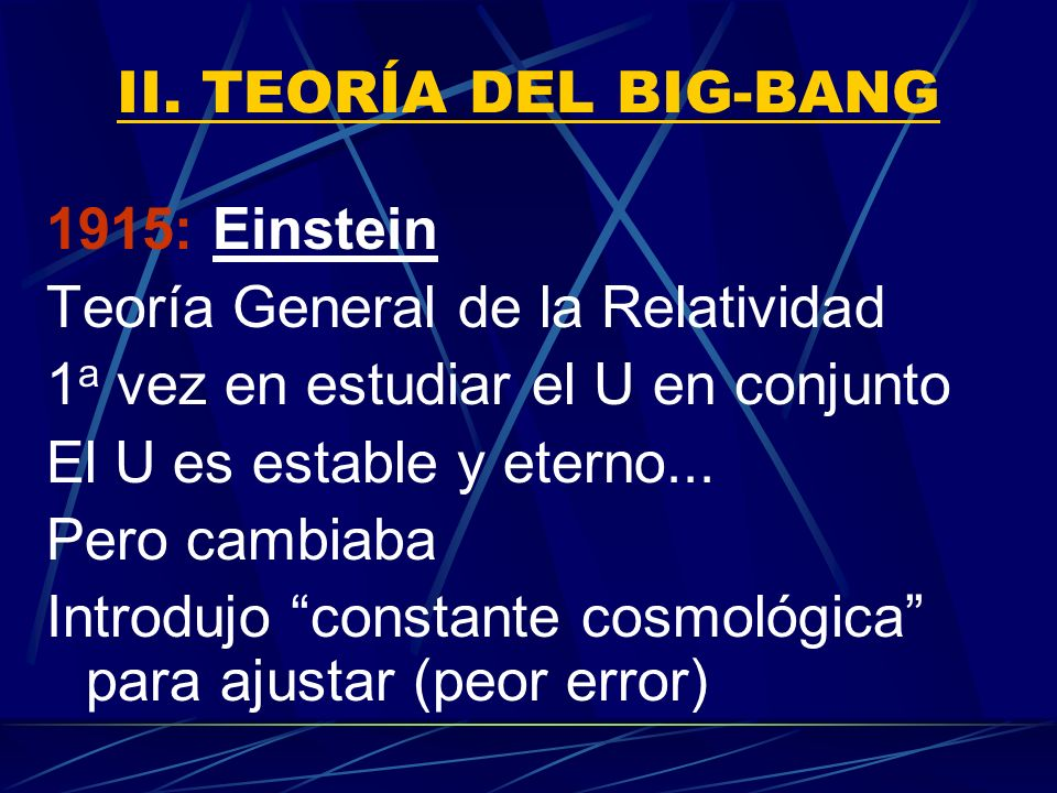 II. TEORÍA DEL BIG-BANG 1915: Einstein. Teoría General de la Relatividad. 1a vez en estudiar el U en conjunto.