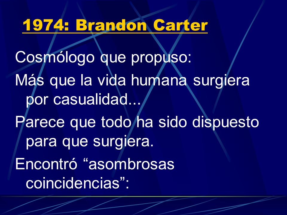 1974: Brandon CarterCosmólogo que propuso: Más que la vida humana surgiera por casualidad... Parece que todo ha sido dispuesto para que surgiera.