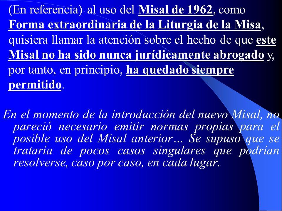 (En referencia) al uso del Misal de 1962, como Forma extraordinaria de la Liturgia de la Misa, quisiera llamar la atención sobre el hecho de que este Misal no ha sido nunca jurídicamente abrogado y, por tanto, en principio, ha quedado siempre permitido.