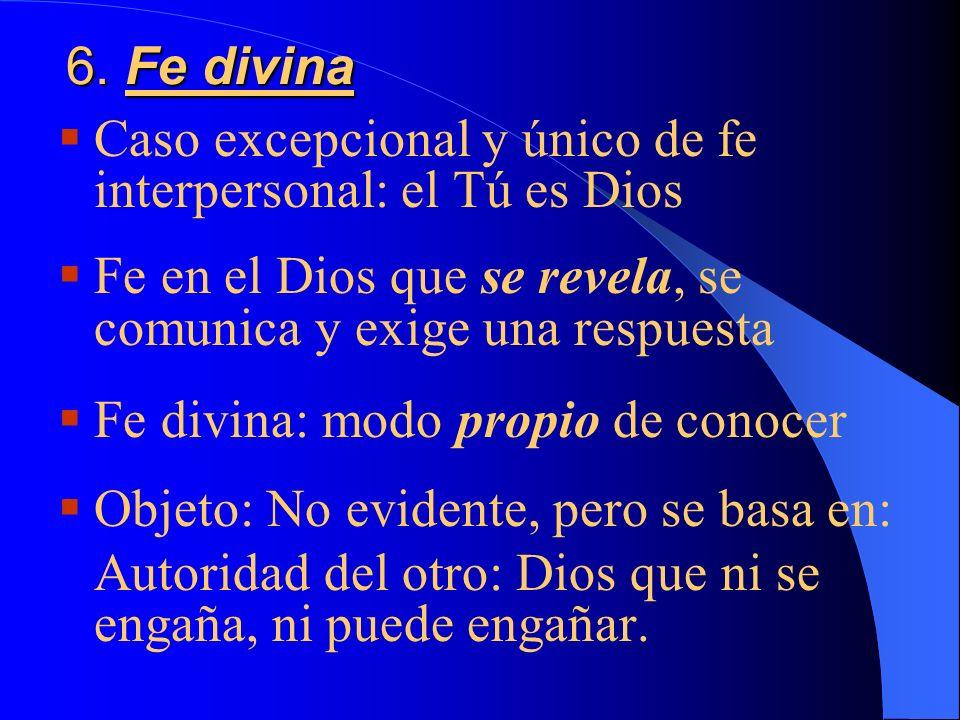 6. Fe divinaCaso excepcional y único de fe interpersonal: el Tú es Dios. Fe en el Dios que se revela, se comunica y exige una respuesta.
