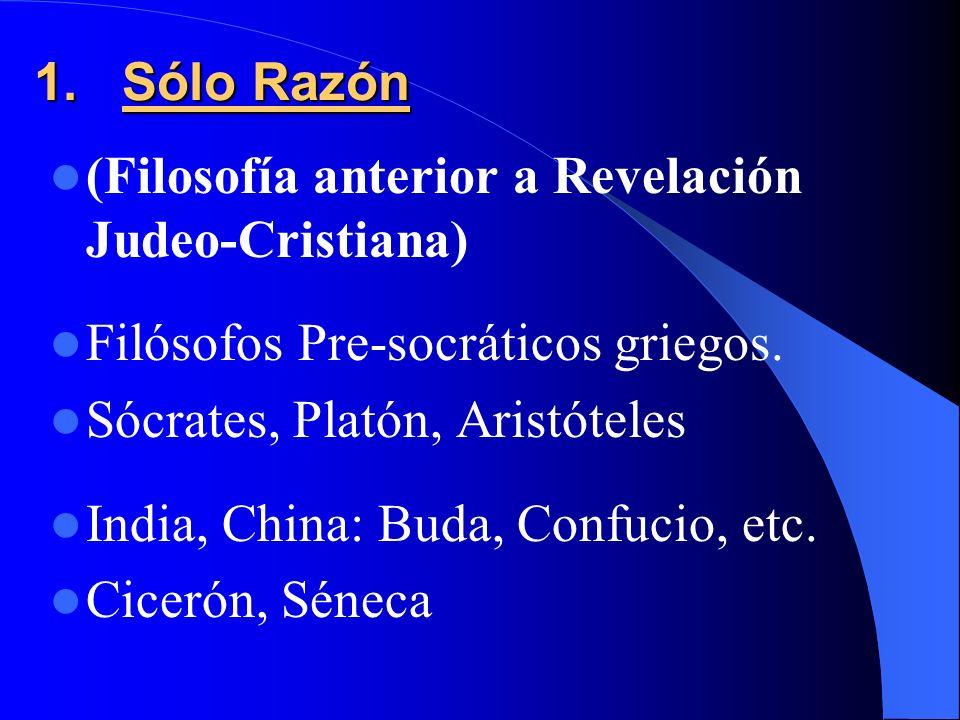 Sólo Razón (Filosofía anterior a Revelación Judeo-Cristiana) Filósofos Pre-socráticos griegos. Sócrates, Platón, Aristóteles.