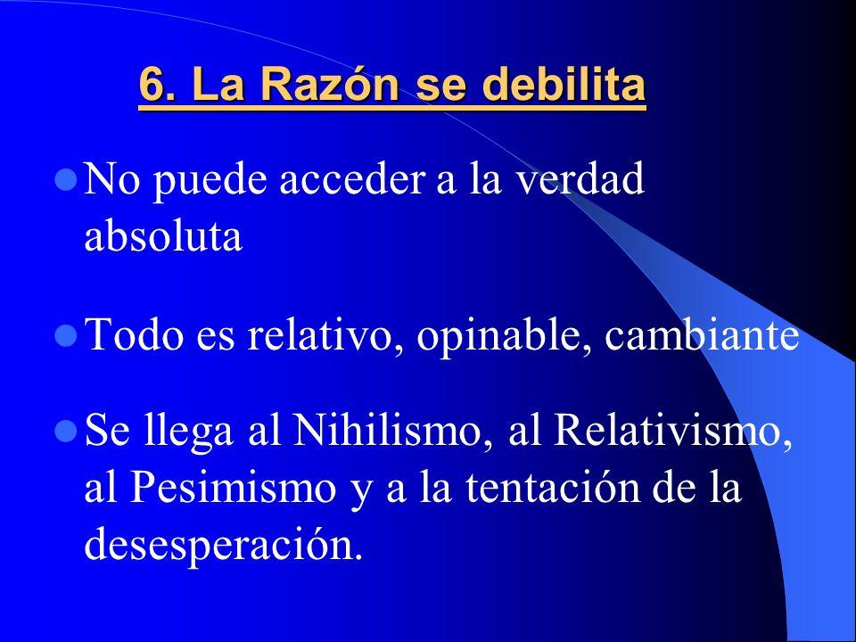 6. La Razón se debilitaNo puede acceder a la verdad absoluta. Todo es relativo, opinable, cambiante.