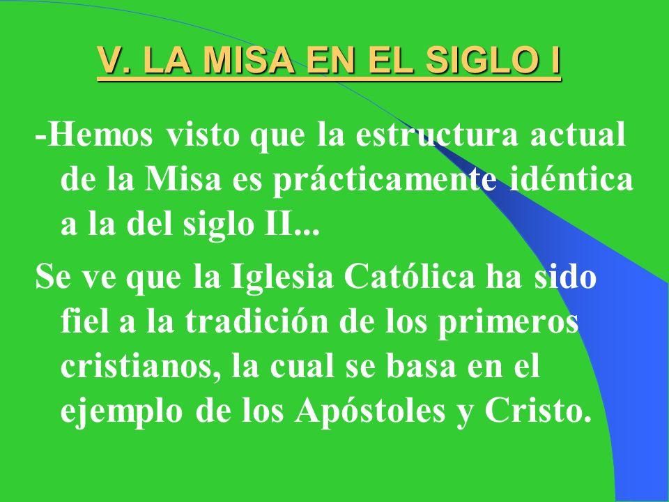V. LA MISA EN EL SIGLO I -Hemos visto que la estructura actual de la Misa es prácticamente idéntica a la del siglo II...