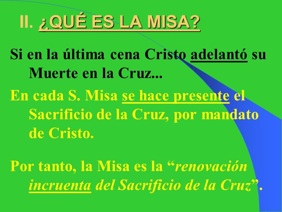 II. ¿QUÉ ES LA MISA Si en la última cena Cristo adelantó su Muerte en la Cruz...