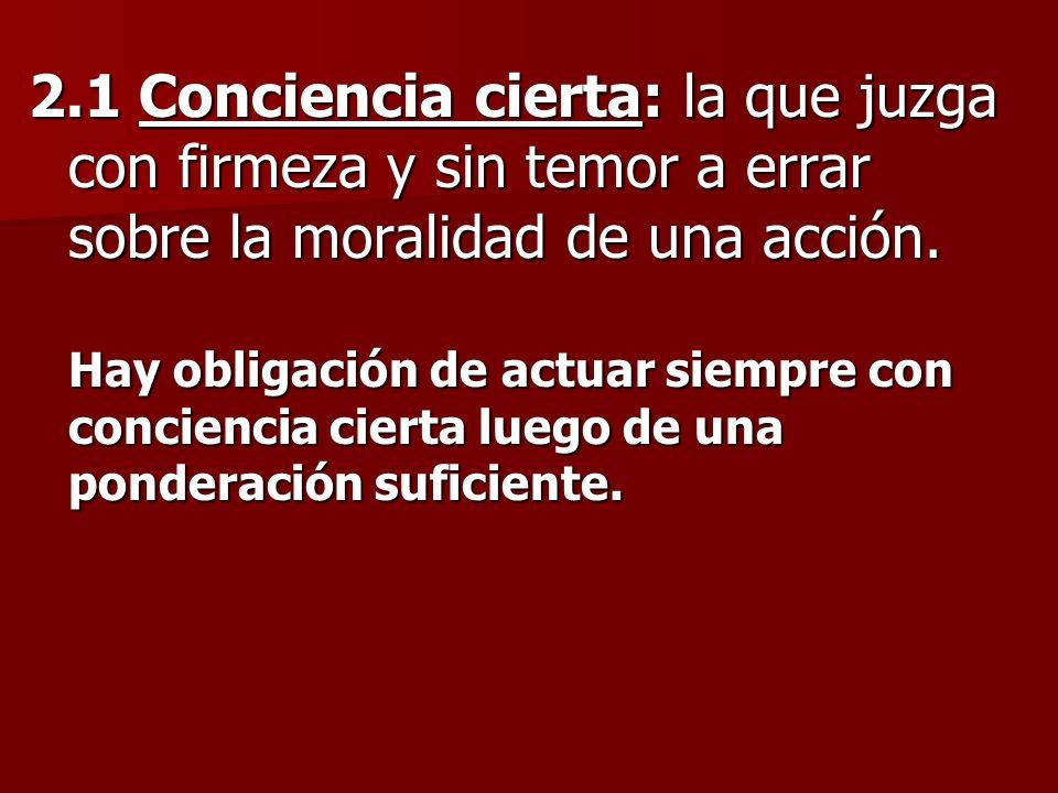 2.1 Conciencia cierta: la que juzga con firmeza y sin temor a errar sobre la moralidad de una acción.