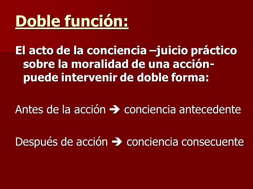 Doble función: El acto de la conciencia –juicio práctico sobre la moralidad de una acción- puede intervenir de doble forma: