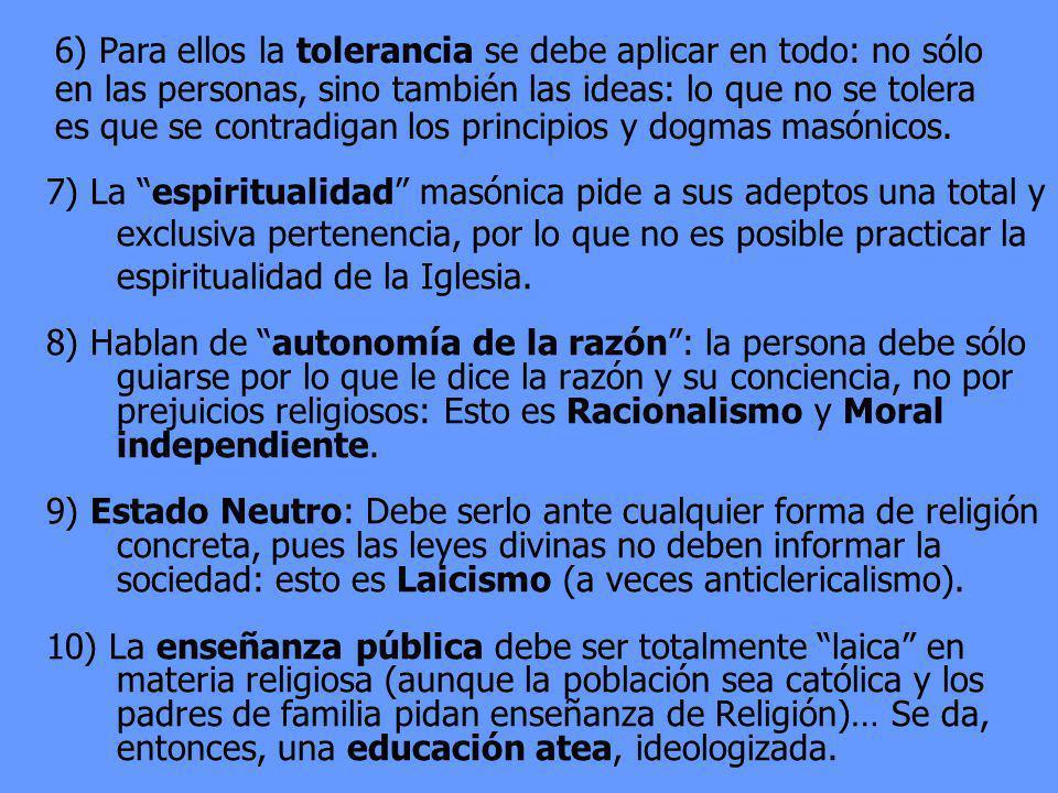 6) Para ellos la tolerancia se debe aplicar en todo: no sólo en las personas, sino también las ideas: lo que no se tolera es que se contradigan los principios y dogmas masónicos.