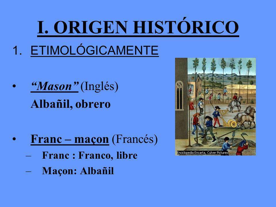 I. ORIGEN HISTÓRICO ETIMOLÓGICAMENTE Mason (Inglés) Albañil, obrero