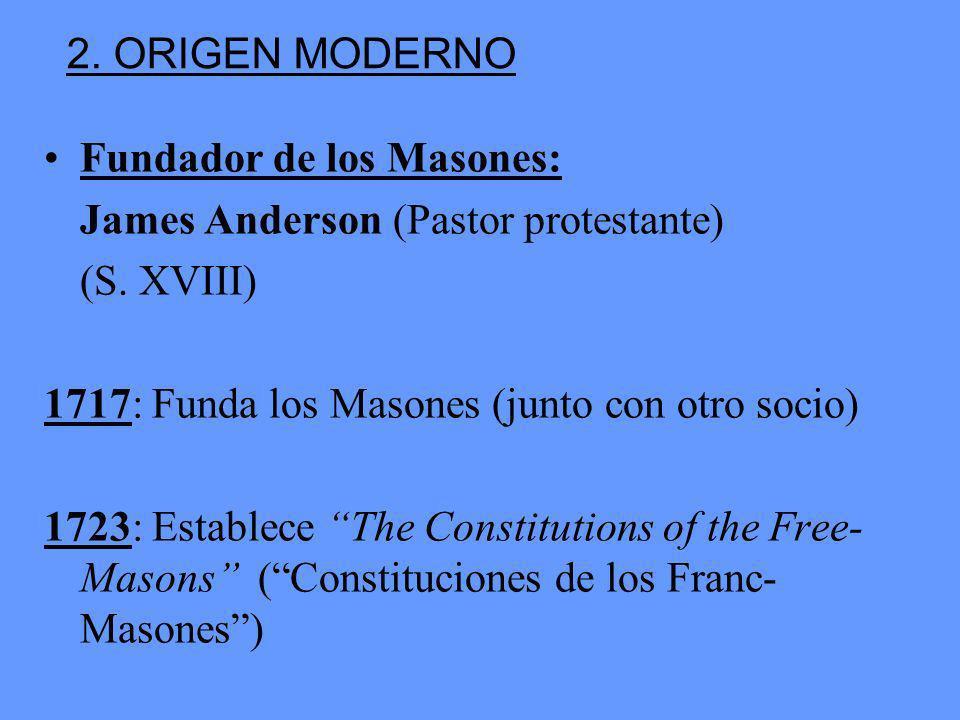 2. ORIGEN MODERNO Fundador de los Masones: James Anderson (Pastor protestante) (S. XVIII) 1717: Funda los Masones (junto con otro socio)