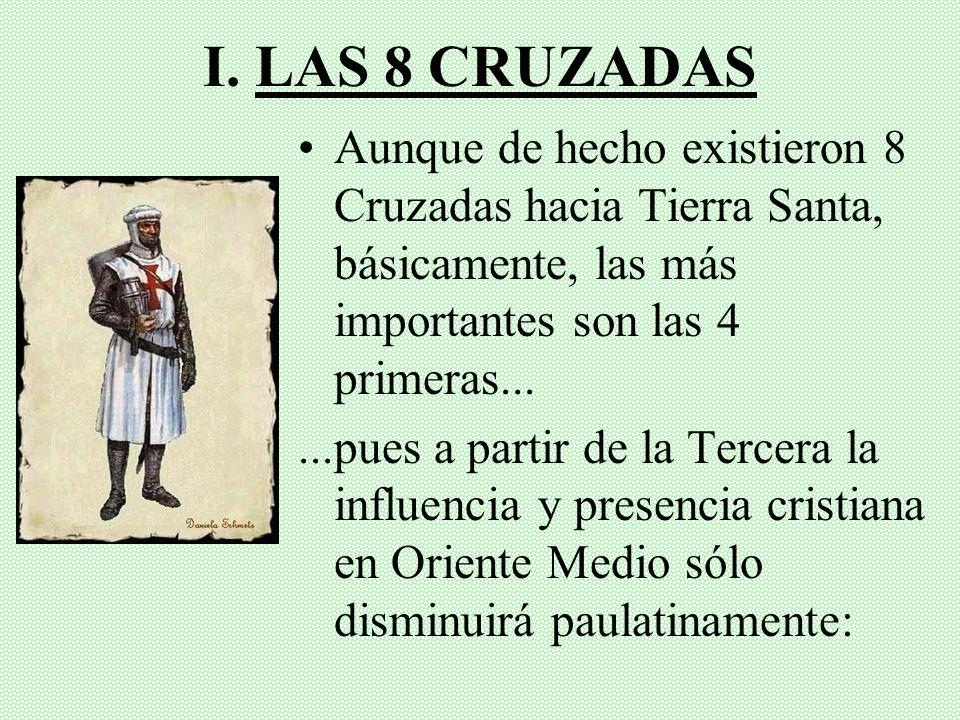 I. LAS 8 CRUZADAS Aunque de hecho existieron 8 Cruzadas hacia Tierra Santa, básicamente, las más importantes son las 4 primeras...