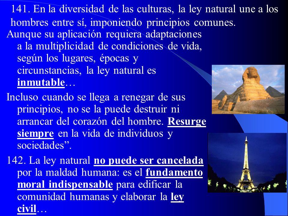 141. En la diversidad de las culturas, la ley natural une a los hombres entre sí, imponiendo principios comunes.