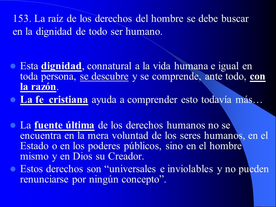 153. La raíz de los derechos del hombre se debe buscar en la dignidad de todo ser humano.