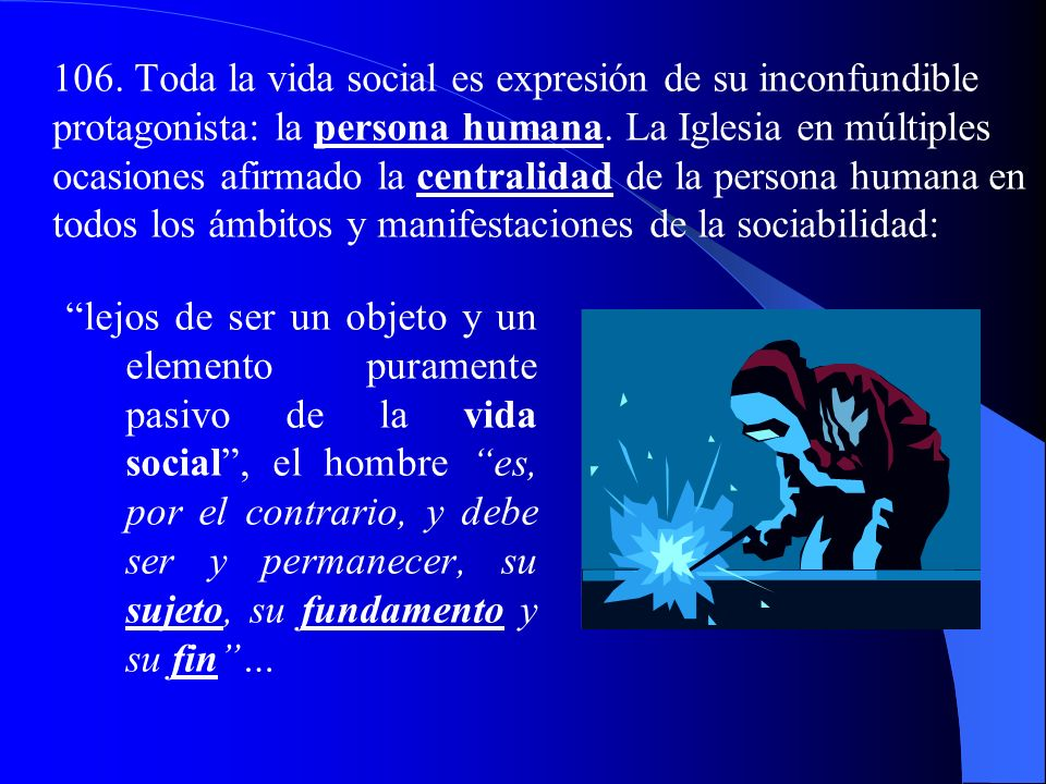 106. Toda la vida social es expresión de su inconfundible protagonista: la persona humana. La Iglesia en múltiples ocasiones afirmado la centralidad de la persona humana en todos los ámbitos y manifestaciones de la sociabilidad: