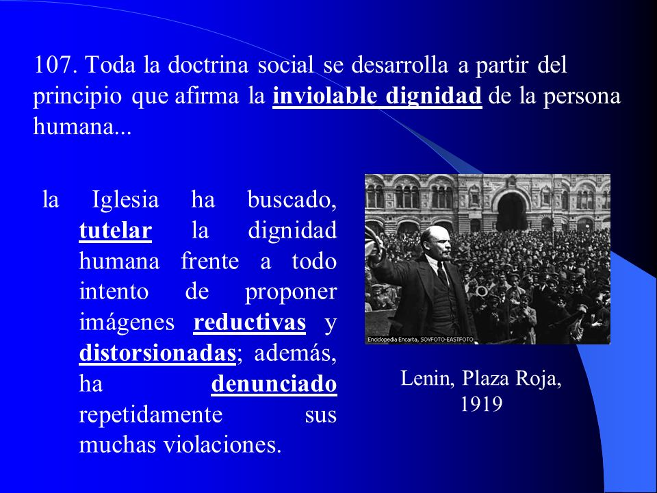 107. Toda la doctrina social se desarrolla a partir del principio que afirma la inviolable dignidad de la persona humana...