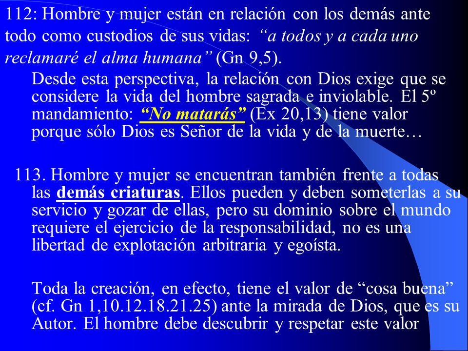 112: Hombre y mujer están en relación con los demás ante todo como custodios de sus vidas: a todos y a cada uno reclamaré el alma humana (Gn 9,5).