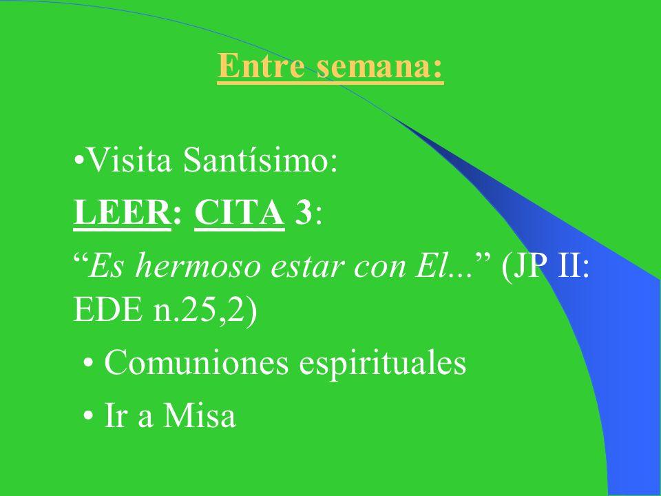 Entre semana: •Visita Santísimo: LEER: CITA 3: Es hermoso estar con El... (JP II: EDE n.25,2) • Comuniones espirituales.