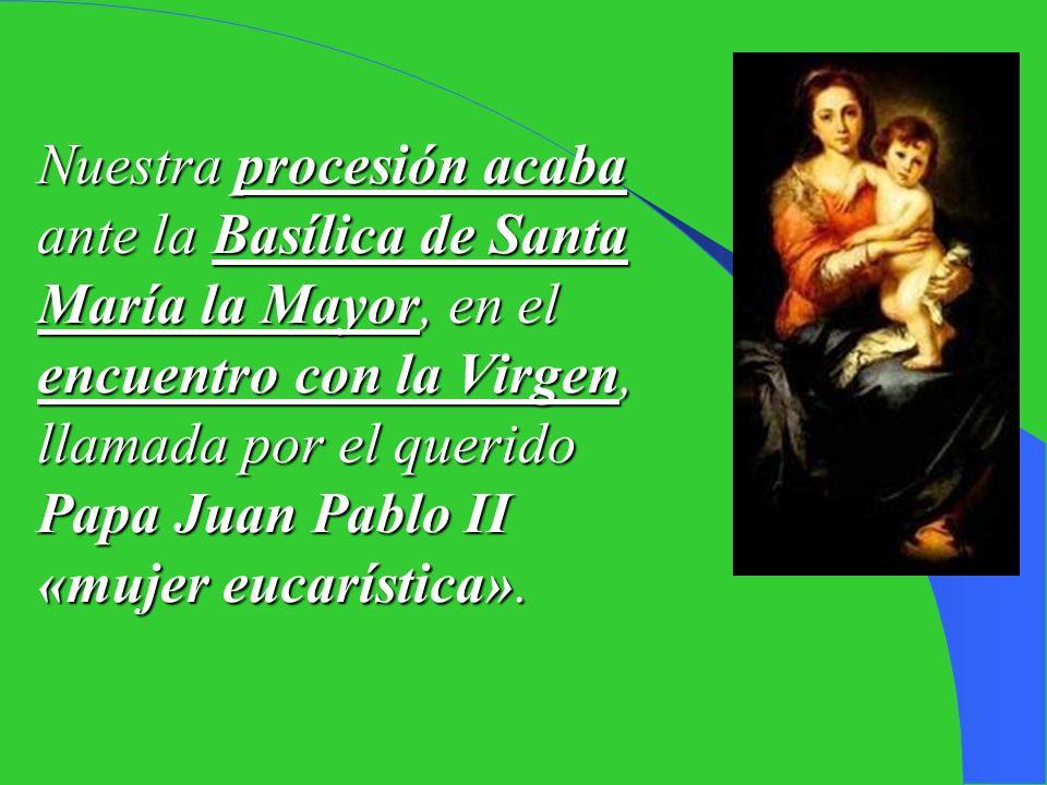 Nuestra procesión acaba ante la Basílica de Santa María la Mayor, en el encuentro con la Virgen, llamada por el querido Papa Juan Pablo II «mujer eucarística».