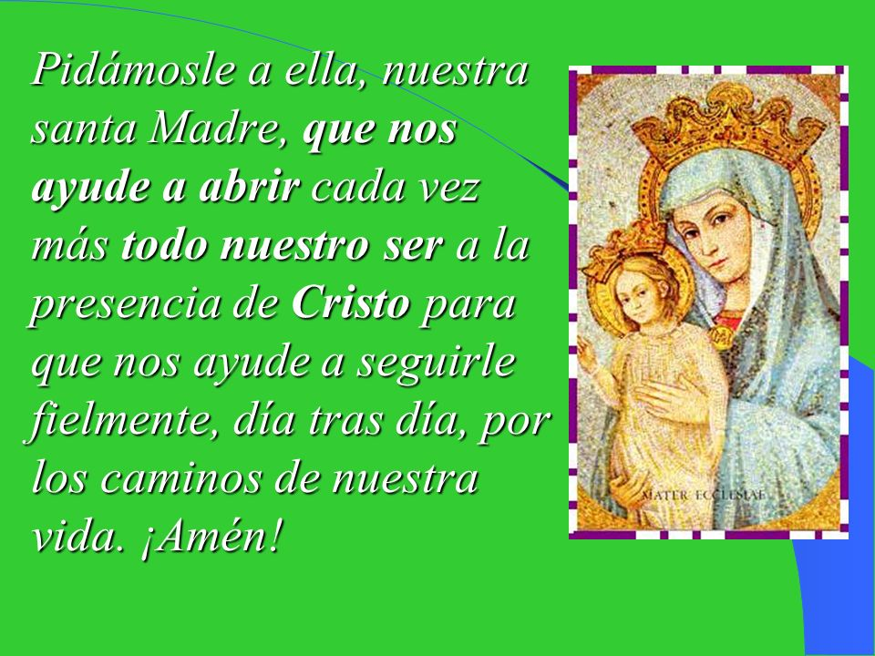 Pidámosle a ella, nuestra santa Madre, que nos ayude a abrir cada vez más todo nuestro ser a la presencia de Cristo para que nos ayude a seguirle fielmente, día tras día, por los caminos de nuestra vida.