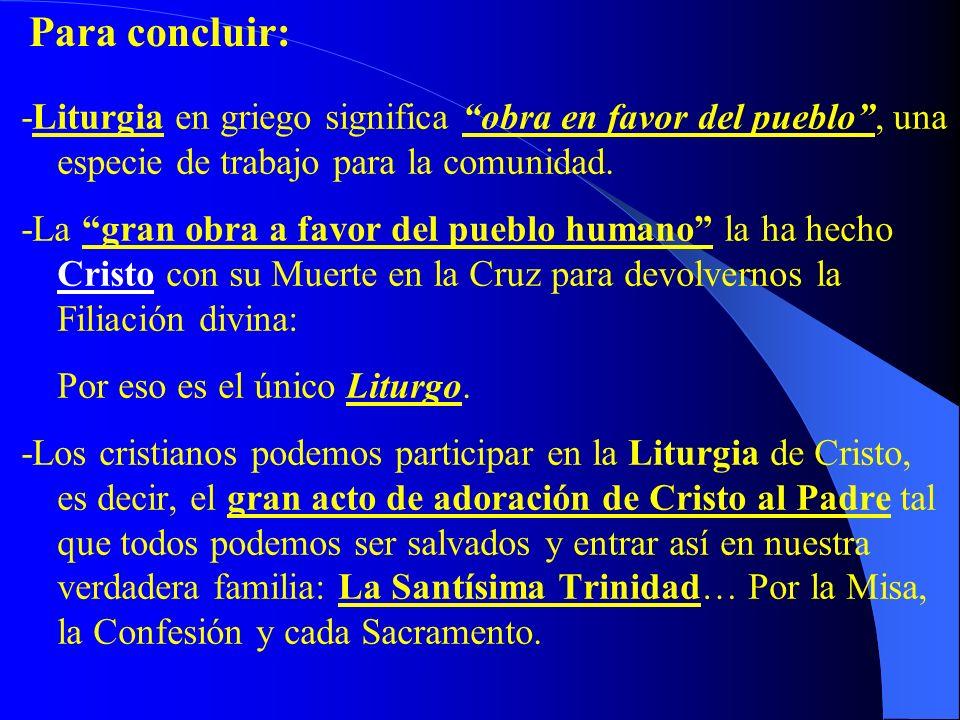 Para concluir: -Liturgia en griego significa obra en favor del pueblo , una especie de trabajo para la comunidad.