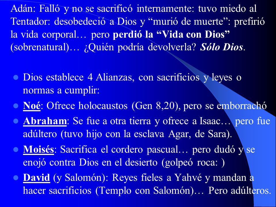 Adán: Falló y no se sacrificó internamente: tuvo miedo al Tentador: desobedeció a Dios y murió de muerte : prefirió la vida corporal… pero perdió la Vida con Dios (sobrenatural)… ¿Quién podría devolverla Sólo Dios.
