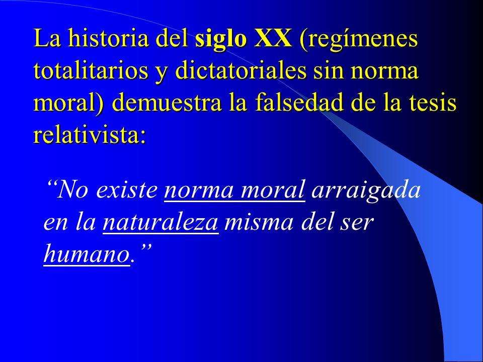 La historia del siglo XX (regímenes totalitarios y dictatoriales sin norma moral) demuestra la falsedad de la tesis relativista: