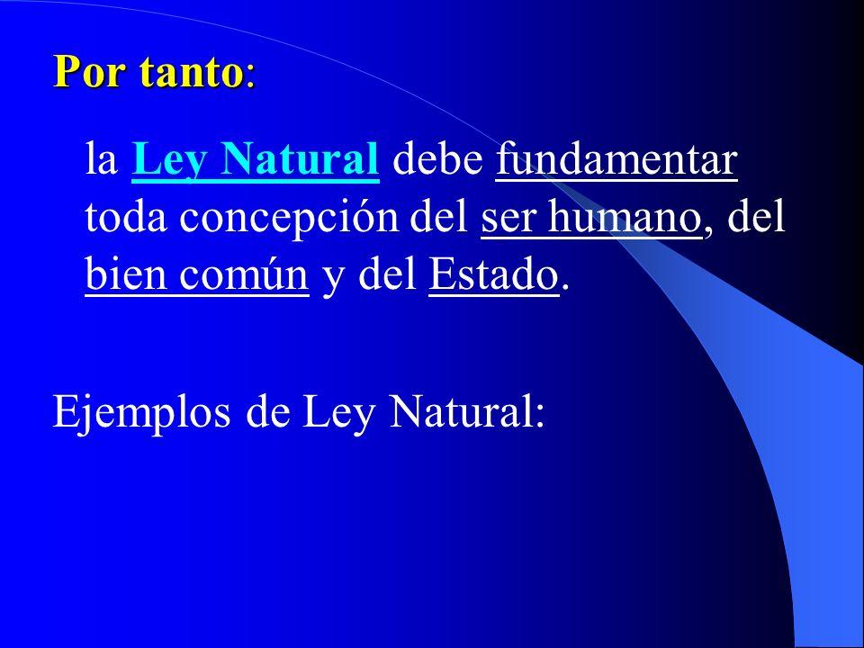 Por tanto:la Ley Natural debe fundamentar toda concepción del ser humano, del bien común y del Estado.