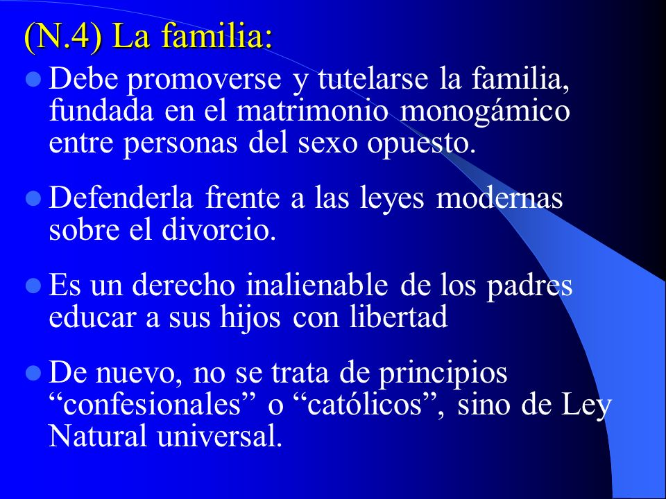 (N.4) La familia:Debe promoverse y tutelarse la familia, fundada en el matrimonio monogámico entre personas del sexo opuesto.