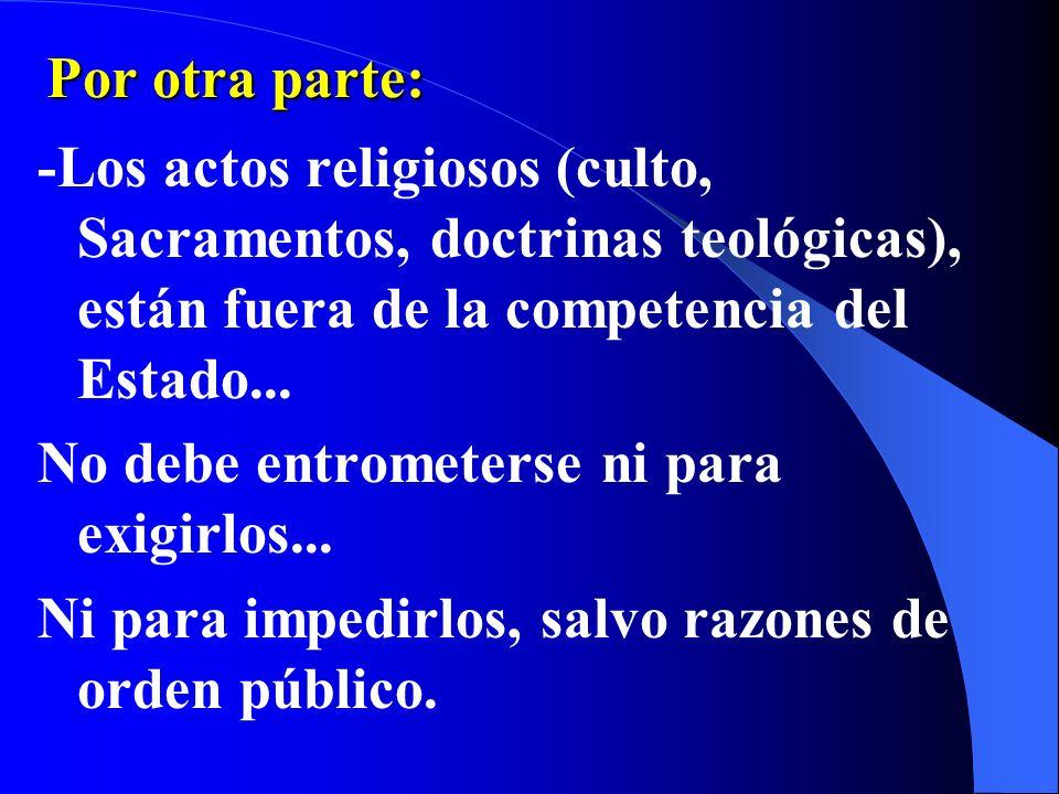 Por otra parte:-Los actos religiosos (culto, Sacramentos, doctrinas teológicas), están fuera de la competencia del Estado...