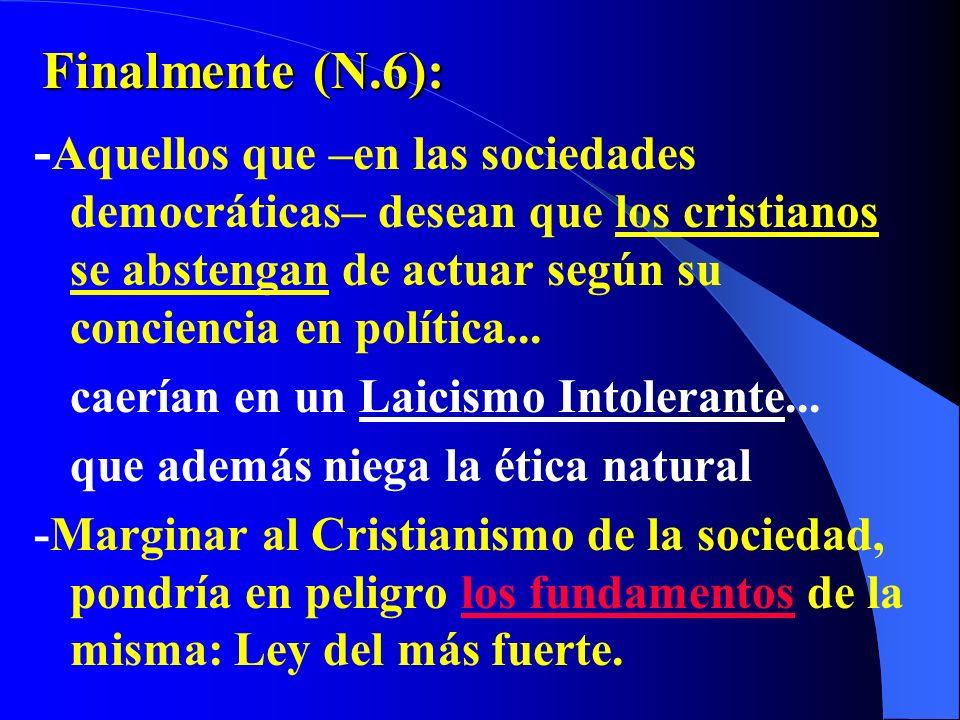 Finalmente (N.6): -Aquellos que –en las sociedades democráticas– desean que los cristianos se abstengan de actuar según su conciencia en política...