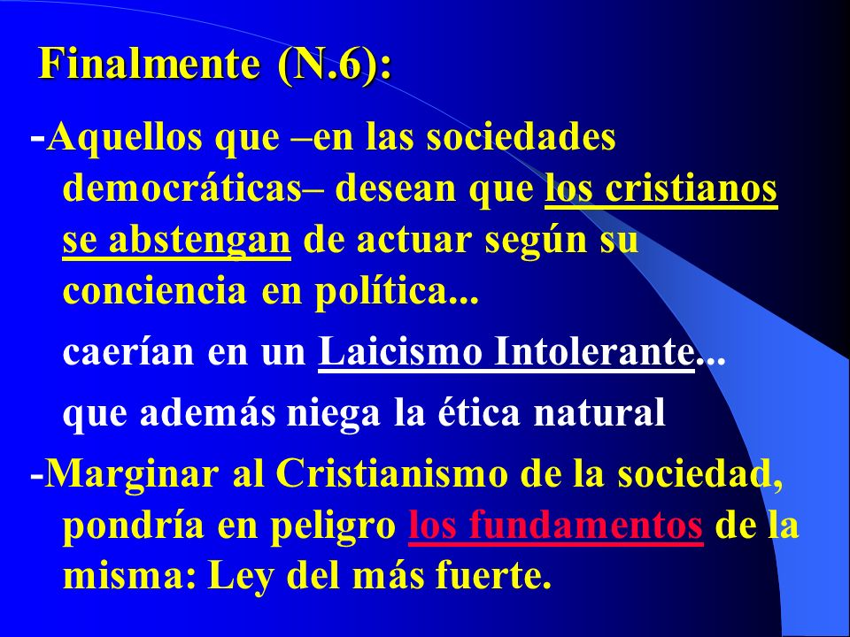 Finalmente (N.6):-Aquellos que –en las sociedades democráticas– desean que los cristianos se abstengan de actuar según su conciencia en política...
