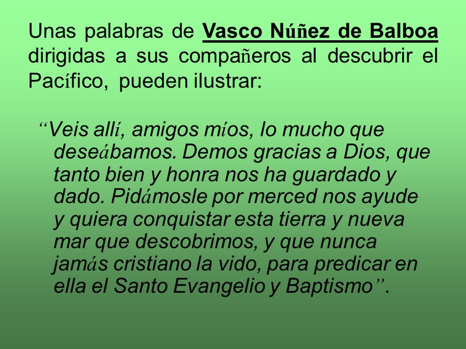 Unas palabras de Vasco Núñez de Balboa dirigidas a sus compañeros al descubrir el Pacífico, pueden ilustrar:
