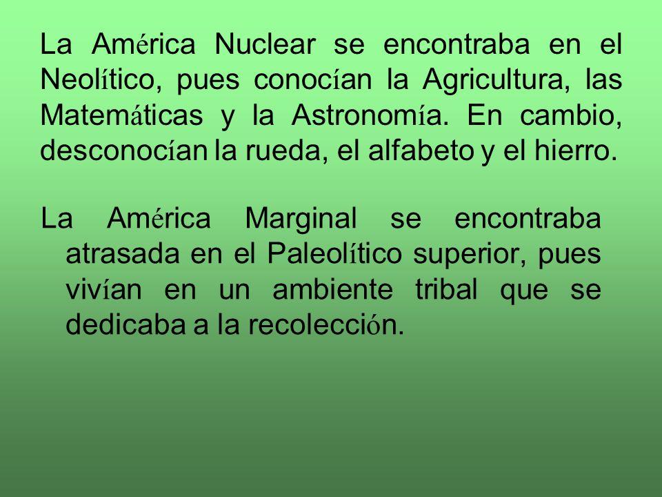 La América Nuclear se encontraba en el Neolítico, pues conocían la Agricultura, las Matemáticas y la Astronomía. En cambio, desconocían la rueda, el alfabeto y el hierro.