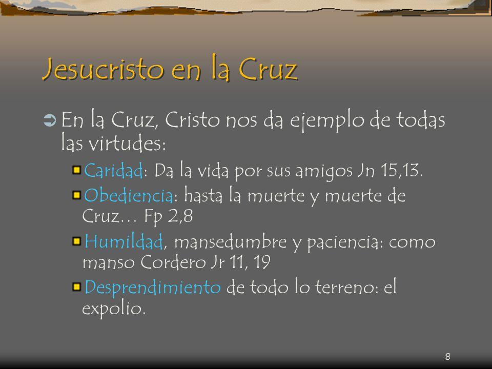 Jesucristo en la Cruz En la Cruz, Cristo nos da ejemplo de todas las virtudes: Caridad: Da la vida por sus amigos Jn 15,13.