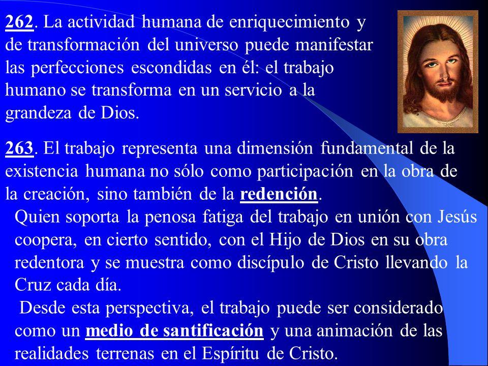 262. La actividad humana de enriquecimiento y de transformación del universo puede manifestar las perfecciones escondidas en él: el trabajo humano se transforma en un servicio a la grandeza de Dios.