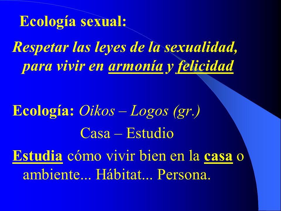 Ecología sexual:Respetar las leyes de la sexualidad, para vivir en armonía y felicidad. Ecología: Oikos – Logos (gr.)