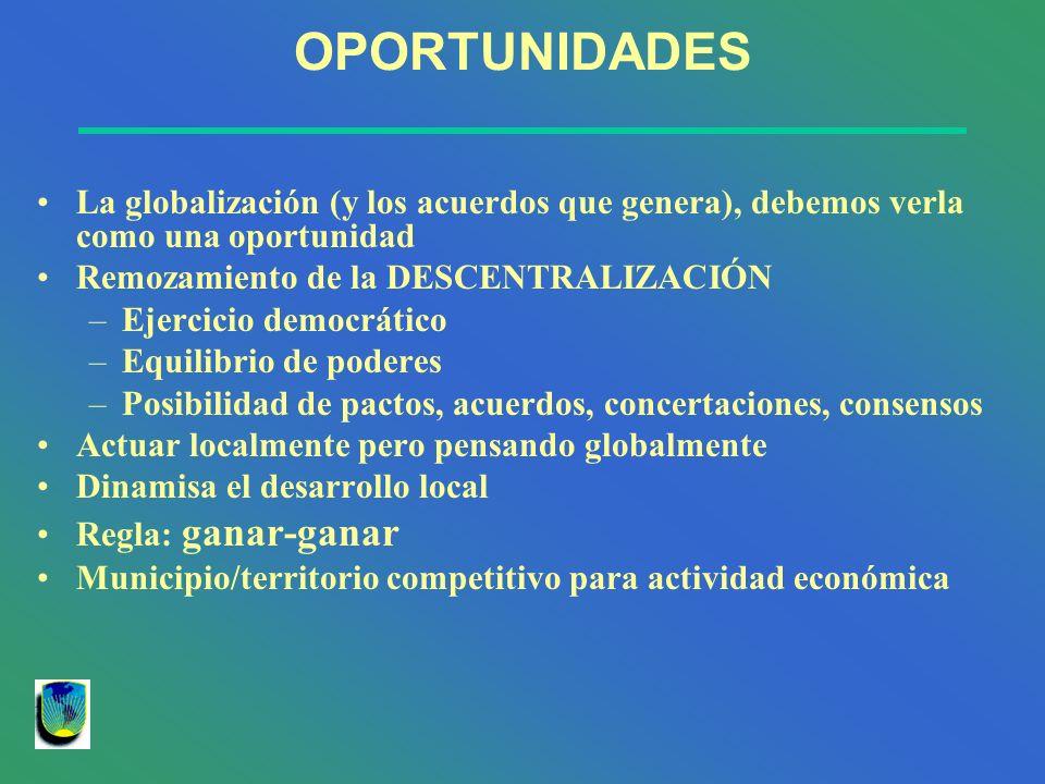 OPORTUNIDADES La globalización (y los acuerdos que genera), debemos verla como una oportunidad. Remozamiento de la DESCENTRALIZACIÓN.