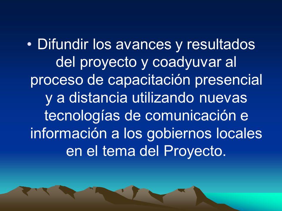 Difundir los avances y resultados del proyecto y coadyuvar al proceso de capacitación presencial y a distancia utilizando nuevas tecnologías de comunicación e información a los gobiernos locales en el tema del Proyecto.