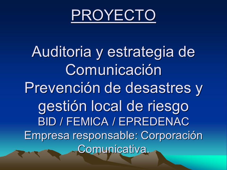 PROYECTO Auditoria y estrategia de Comunicación Prevención de desastres y gestión local de riesgo BID / FEMICA / EPREDENAC Empresa responsable: Corporación Comunicativa.