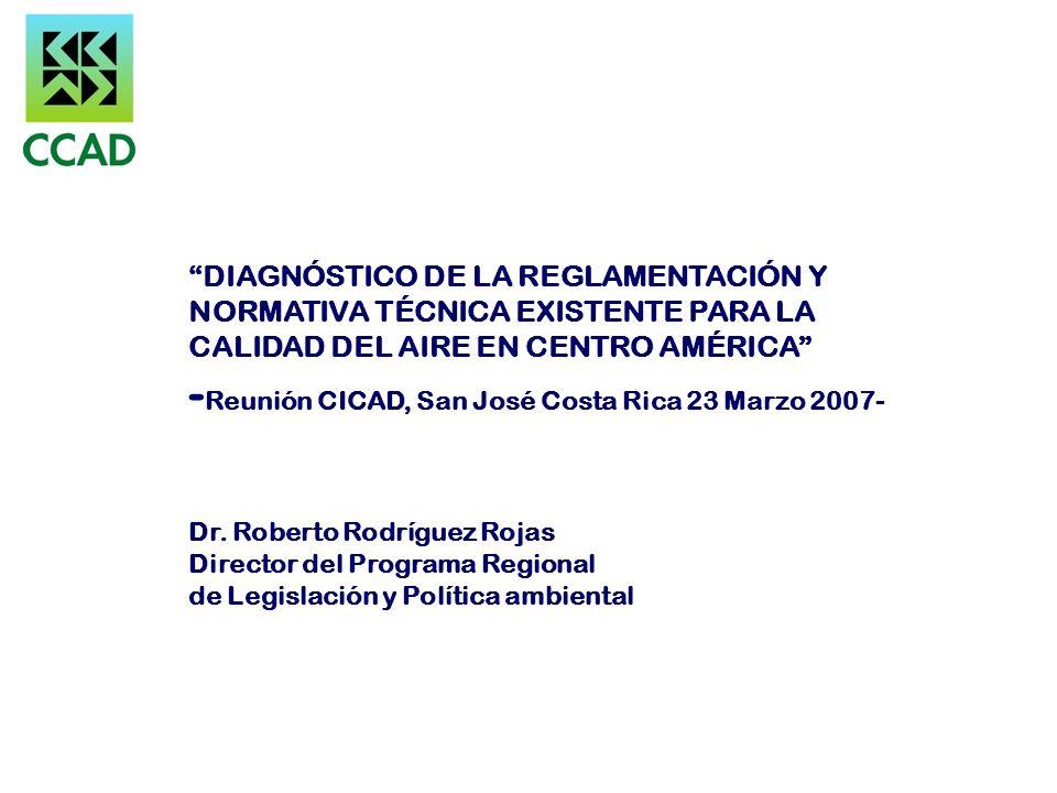 DIAGNÓSTICO DE LA REGLAMENTACIÓN Y NORMATIVA TÉCNICA EXISTENTE PARA LA CALIDAD DEL AIRE EN CENTRO AMÉRICA -Reunión CICAD, San José Costa Rica 23 Marzo 2007- Dr.