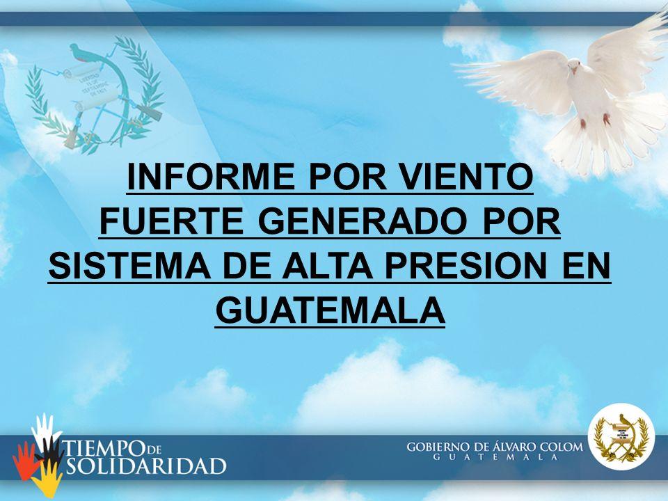 INFORME POR VIENTO FUERTE GENERADO POR SISTEMA DE ALTA PRESION EN GUATEMALA