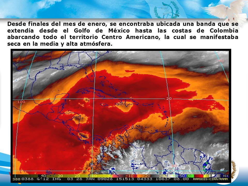 Desde finales del mes de enero, se encontraba ubicada una banda que se extendía desde el Golfo de México hasta las costas de Colombia abarcando todo el territorio Centro Americano, la cual se manifestaba seca en la media y alta atmósfera.