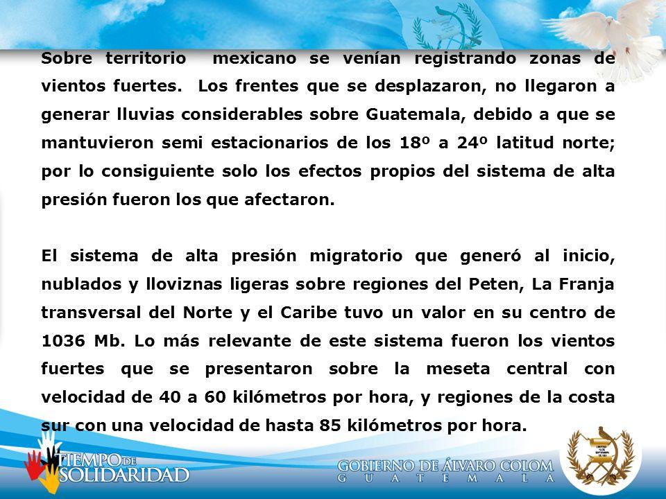 Sobre territorio mexicano se venían registrando zonas de vientos fuertes. Los frentes que se desplazaron, no llegaron a generar lluvias considerables sobre Guatemala, debido a que se mantuvieron semi estacionarios de los 18º a 24º latitud norte; por lo consiguiente solo los efectos propios del sistema de alta presión fueron los que afectaron.
