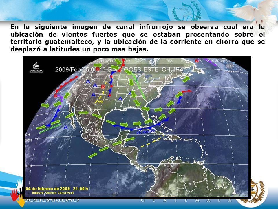 En la siguiente imagen de canal infrarrojo se observa cual era la ubicación de vientos fuertes que se estaban presentando sobre el territorio guatemalteco, y la ubicación de la corriente en chorro que se desplazó a latitudes un poco mas bajas.