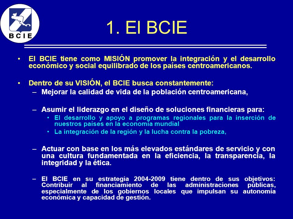 1. El BCIEEl BCIE tiene como MISIÓN promover la integración y el desarrollo económico y social equilibrado de los países centroamericanos.