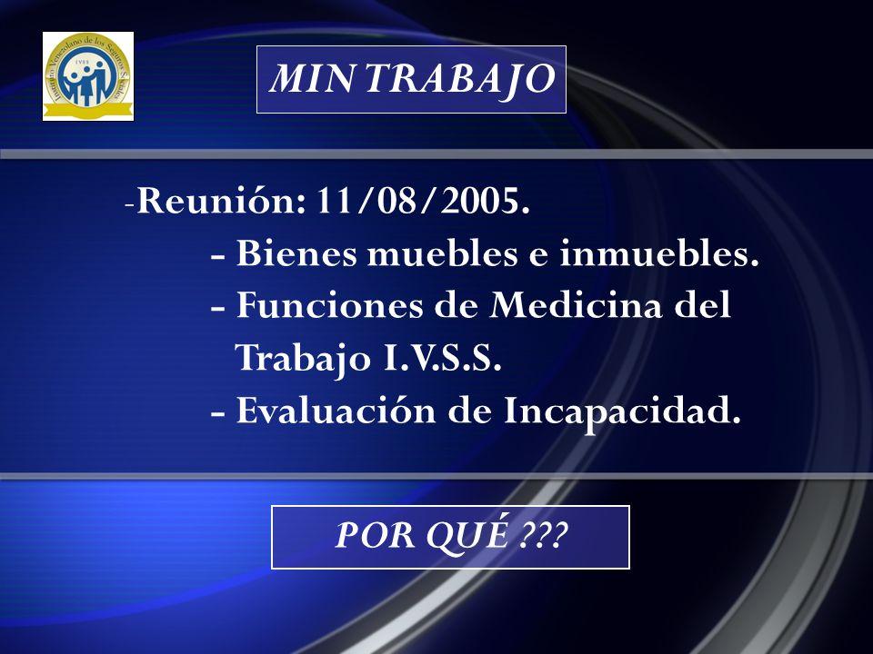 MIN TRABAJO Reunión: 11/08/2005. - Bienes muebles e inmuebles. - Funciones de Medicina del Trabajo I.V.S.S. - Evaluación de Incapacidad.