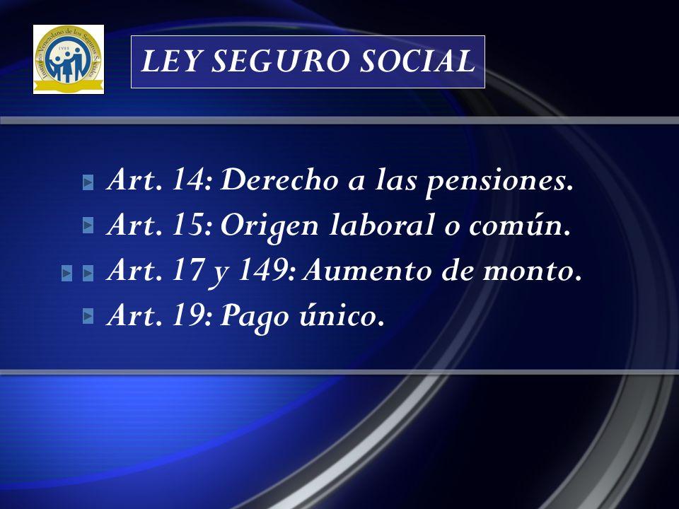 LEY SEGURO SOCIAL Art. 14: Derecho a las pensiones. Art. 15: Origen laboral o común. Art. 17 y 149: Aumento de monto.