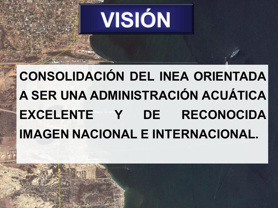 VISIÓN CONSOLIDACIÓN DEL INEA ORIENTADA A SER UNA ADMINISTRACIÓN ACUÁTICA EXCELENTE Y DE RECONOCIDA IMAGEN NACIONAL E INTERNACIONAL.